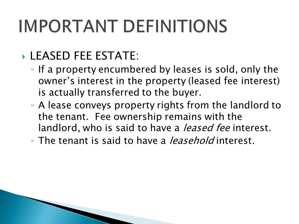  LEASED FEE ESTATE: ◦ If a property encumbered by leases is sold, only the owner's interest in the property (leased fee interest) is actually transferred to the buyer.