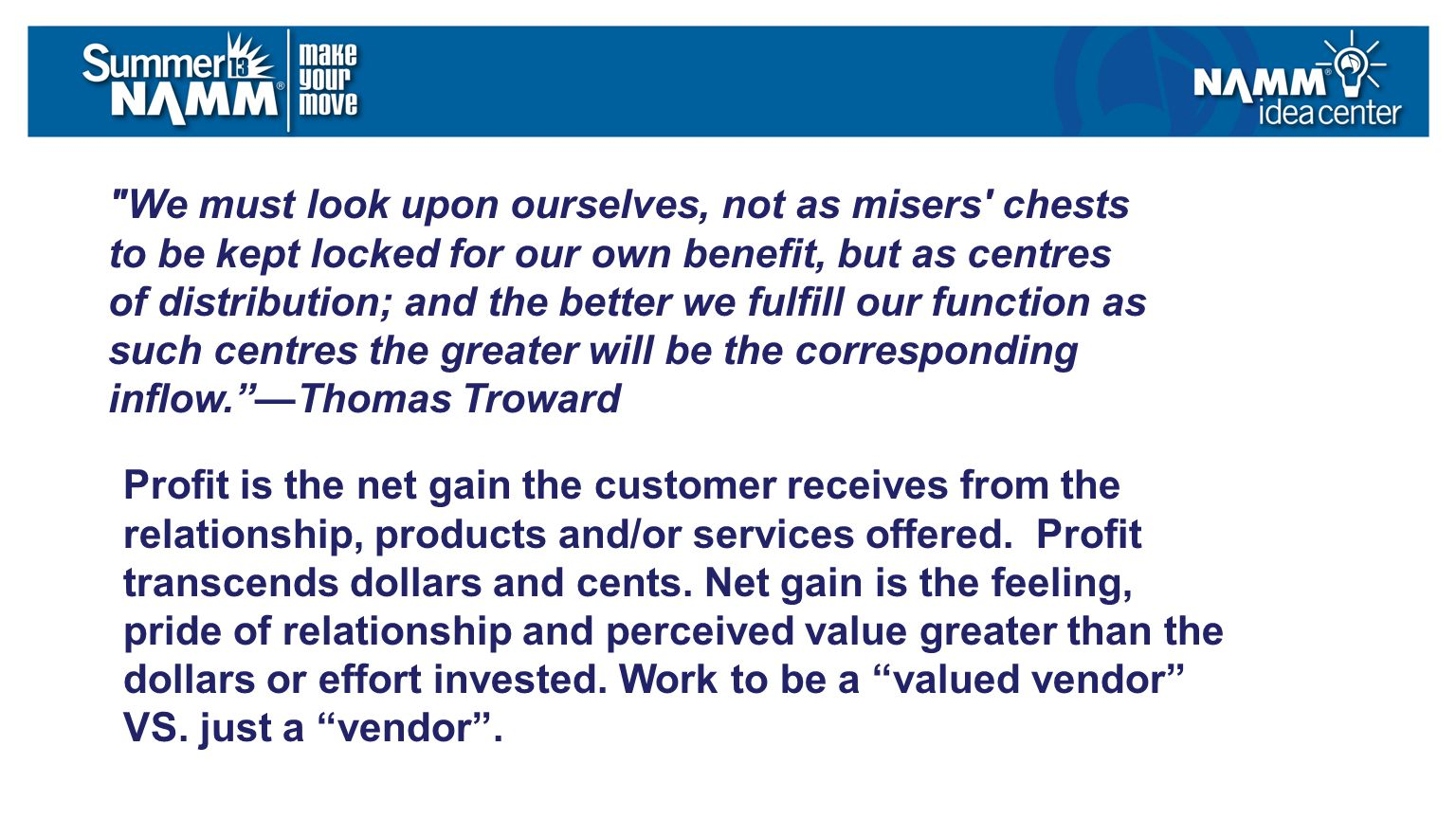 We must look upon ourselves, not as misers chests to be kept locked for our own benefit, but as centres of distribution; and the better we fulfill our function as such centres the greater will be the corresponding inflow. —Thomas Troward Profit is the net gain the customer receives from the relationship, products and/or services offered.
