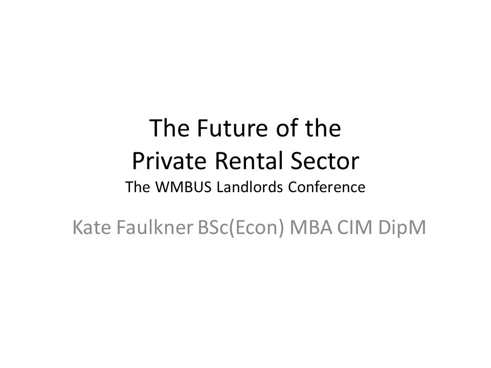 The Future of the Private Rental Sector The WMBUS Landlords Conference Kate Faulkner BSc(Econ) MBA CIM DipM
