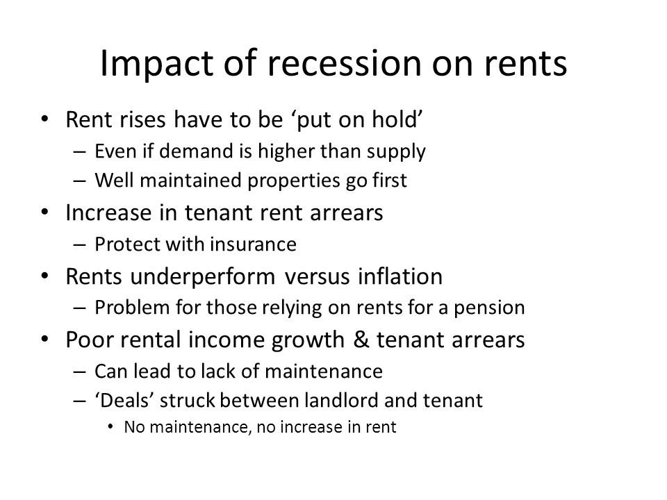 Impact of recession on rents Rent rises have to be 'put on hold' – Even if demand is higher than supply – Well maintained properties go first Increase in tenant rent arrears – Protect with insurance Rents underperform versus inflation – Problem for those relying on rents for a pension Poor rental income growth & tenant arrears – Can lead to lack of maintenance – 'Deals' struck between landlord and tenant No maintenance, no increase in rent