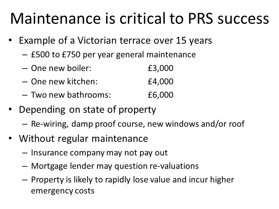 Maintenance is critical to PRS success Example of a Victorian terrace over 15 years – £500 to £750 per year general maintenance – One new boiler: £3,000 – One new kitchen: £4,000 – Two new bathrooms:£6,000 Depending on state of property – Re-wiring, damp proof course, new windows and/or roof Without regular maintenance – Insurance company may not pay out – Mortgage lender may question re-valuations – Property is likely to rapidly lose value and incur higher emergency costs