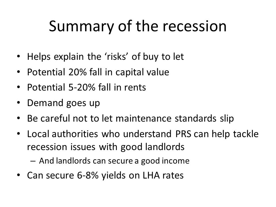 Summary of the recession Helps explain the 'risks' of buy to let Potential 20% fall in capital value Potential 5-20% fall in rents Demand goes up Be careful not to let maintenance standards slip Local authorities who understand PRS can help tackle recession issues with good landlords – And landlords can secure a good income Can secure 6-8% yields on LHA rates