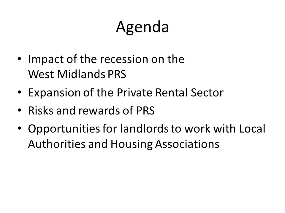 Agenda Impact of the recession on the West Midlands PRS Expansion of the Private Rental Sector Risks and rewards of PRS Opportunities for landlords to work with Local Authorities and Housing Associations