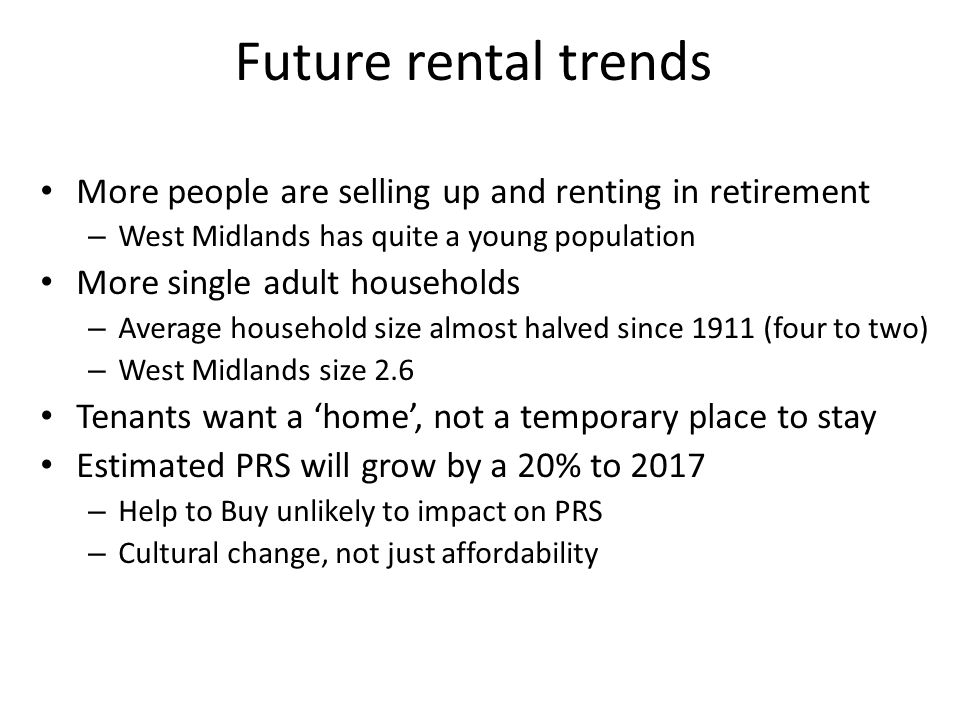Future rental trends More people are selling up and renting in retirement – West Midlands has quite a young population More single adult households – Average household size almost halved since 1911 (four to two) – West Midlands size 2.6 Tenants want a 'home', not a temporary place to stay Estimated PRS will grow by a 20% to 2017 – Help to Buy unlikely to impact on PRS – Cultural change, not just affordability