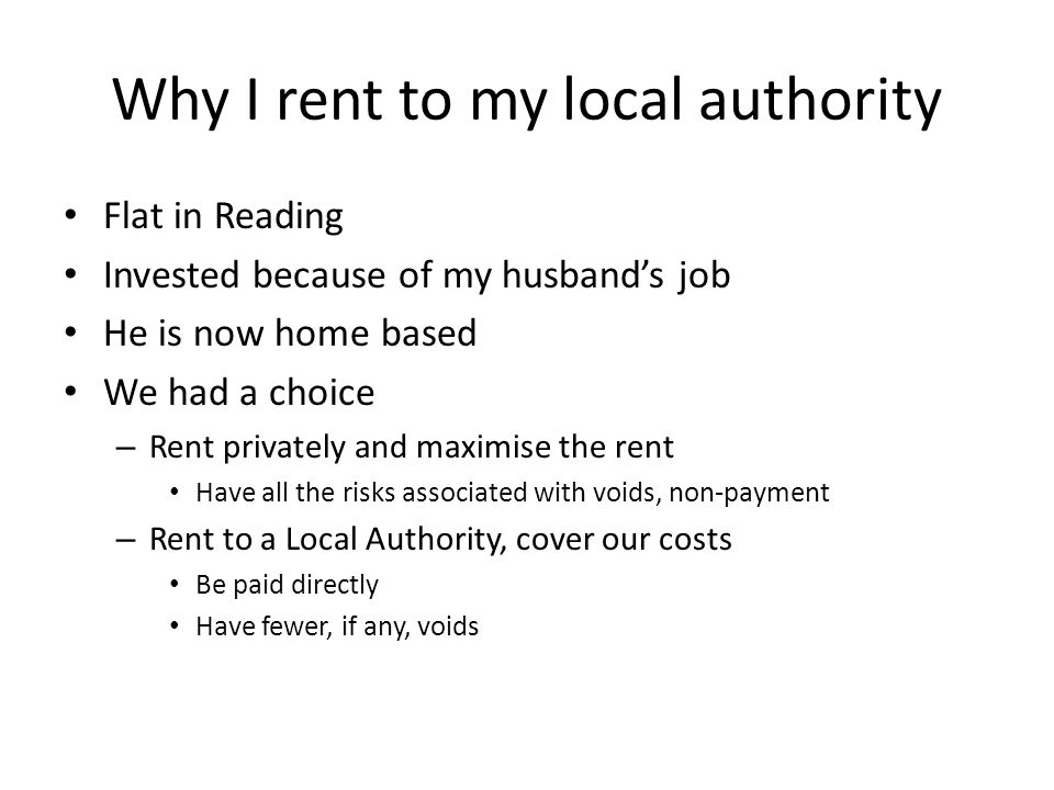 Why I rent to my local authority Flat in Reading Invested because of my husband's job He is now home based We had a choice – Rent privately and maximise the rent Have all the risks associated with voids, non-payment – Rent to a Local Authority, cover our costs Be paid directly Have fewer, if any, voids