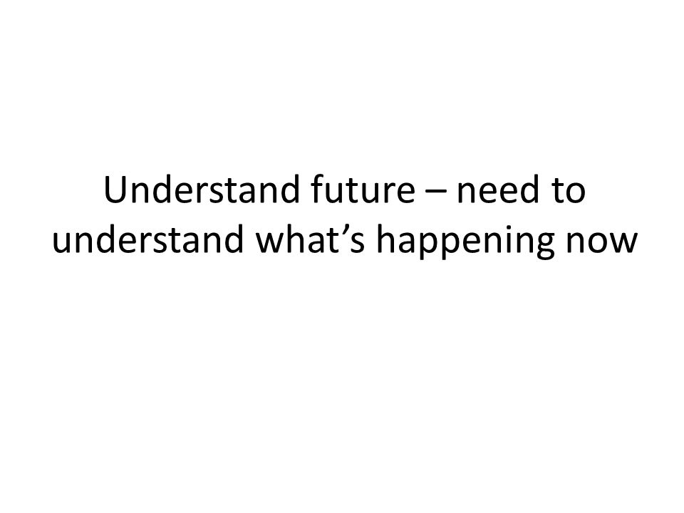 Understand future – need to understand what's happening now