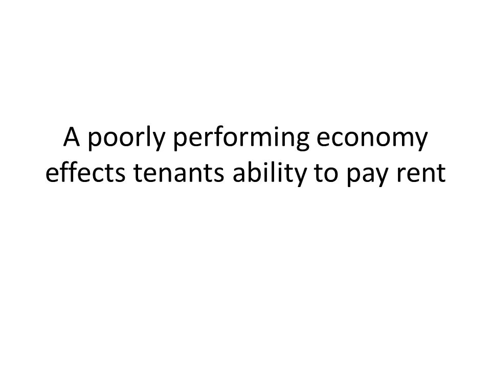 A poorly performing economy effects tenants ability to pay rent