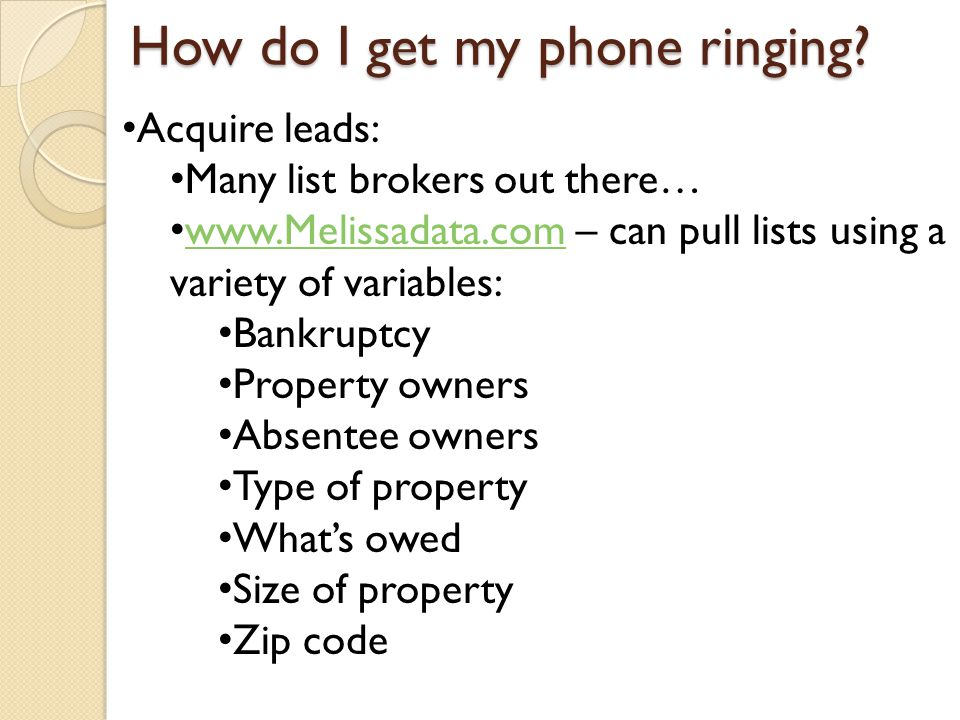 Acquire leads: Many list brokers out there… www.Melissadata.com – can pull lists using a variety of variables: www.Melissadata.com Bankruptcy Property owners Absentee owners Type of property What's owed Size of property Zip code How do I get my phone ringing