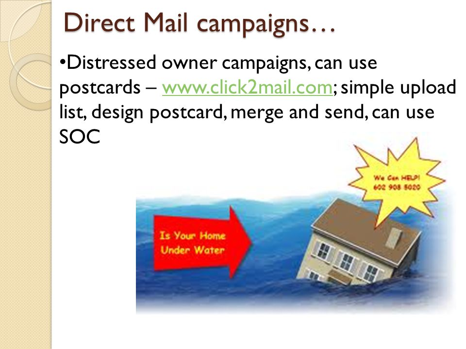 Direct Mail campaigns… Distressed owner campaigns, can use postcards – www.click2mail.com; simple upload list, design postcard, merge and send, can use SOCwww.click2mail.com