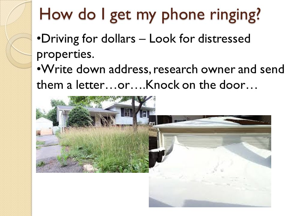 How do I get my phone ringing. Driving for dollars – Look for distressed properties.
