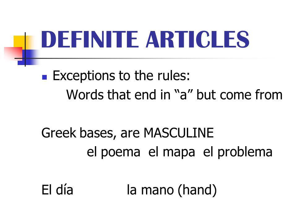 "DEFINITE ARTICLES Exceptions to the rules: Words that end in ""a"" but come from Greek bases, are MASCULINE el poema el mapa el problema El día la mano"