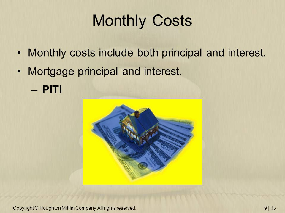 Copyright © Houghton Mifflin Company. All rights reserved.9 | 13 Monthly Costs Monthly costs include both principal and interest. Mortgage principal a
