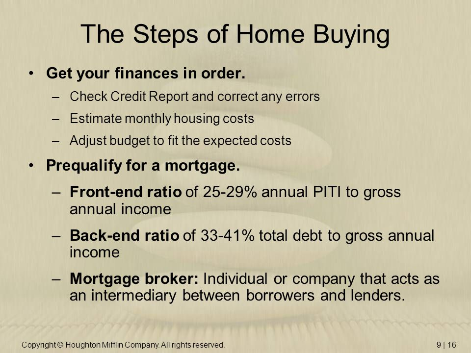 Copyright © Houghton Mifflin Company. All rights reserved.9 | 16 The Steps of Home Buying Get your finances in order. –Check Credit Report and correct