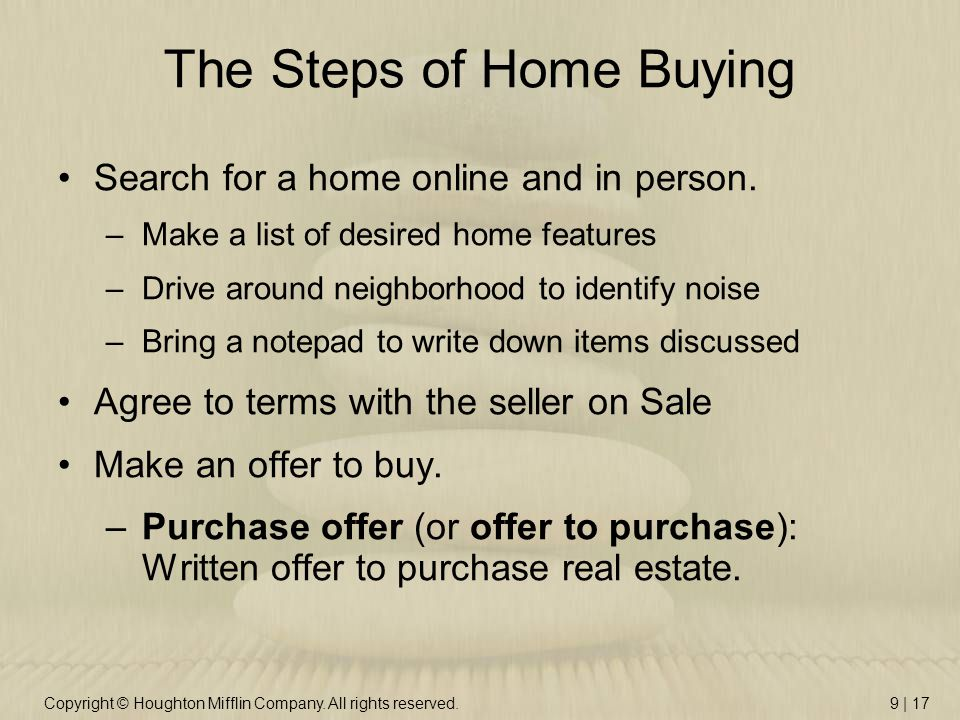 Copyright © Houghton Mifflin Company. All rights reserved.9 | 17 The Steps of Home Buying Search for a home online and in person. –Make a list of desi