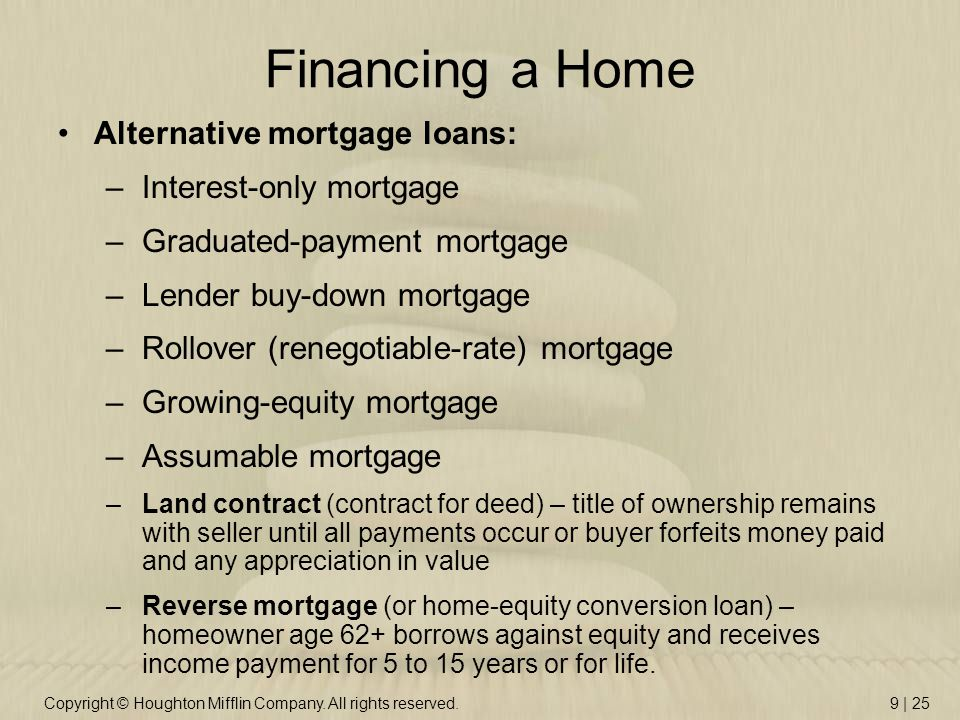 Copyright © Houghton Mifflin Company. All rights reserved.9 | 25 Financing a Home Alternative mortgage loans: –Interest-only mortgage –Graduated-payme