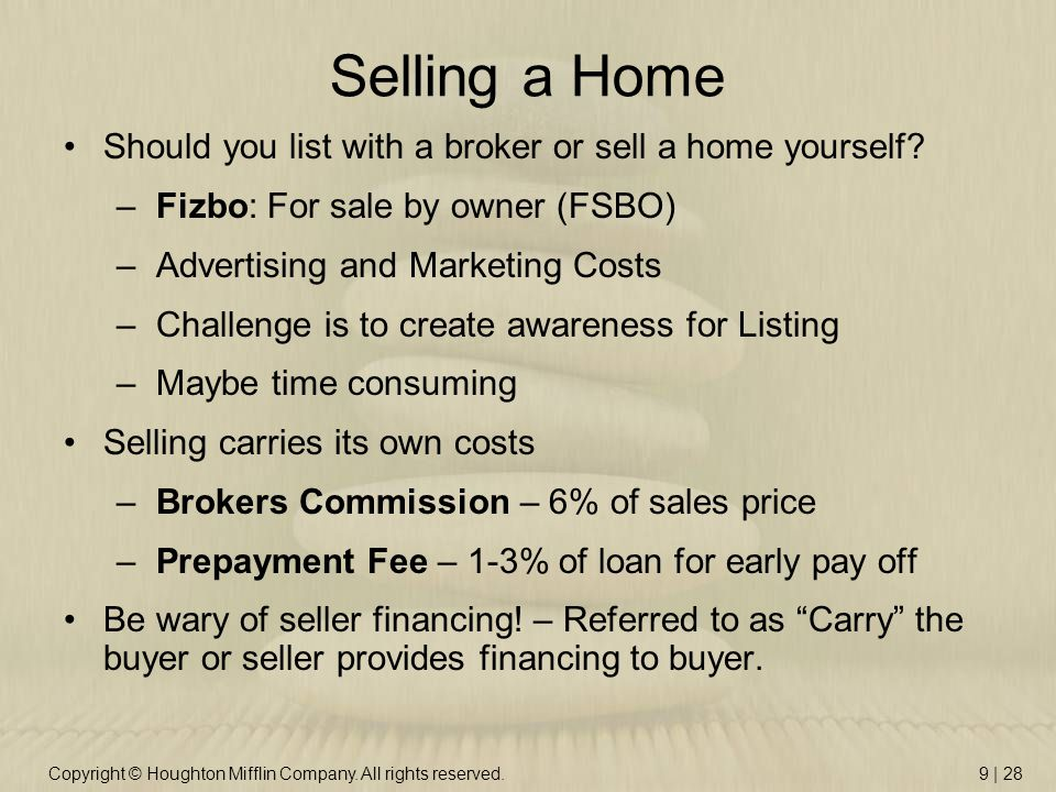 Copyright © Houghton Mifflin Company. All rights reserved.9 | 28 Selling a Home Should you list with a broker or sell a home yourself? –Fizbo: For sal