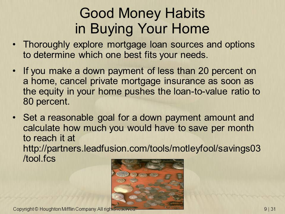 Copyright © Houghton Mifflin Company. All rights reserved.9 | 31 Good Money Habits in Buying Your Home Thoroughly explore mortgage loan sources and op