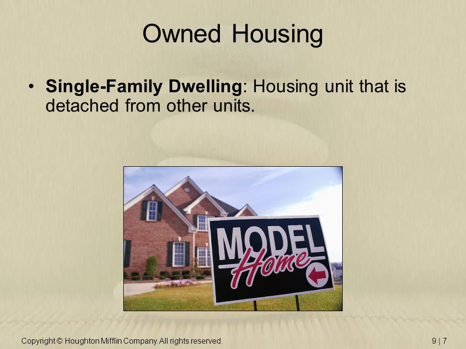 Copyright © Houghton Mifflin Company. All rights reserved.9 | 7 Owned Housing Single-Family Dwelling: Housing unit that is detached from other units.
