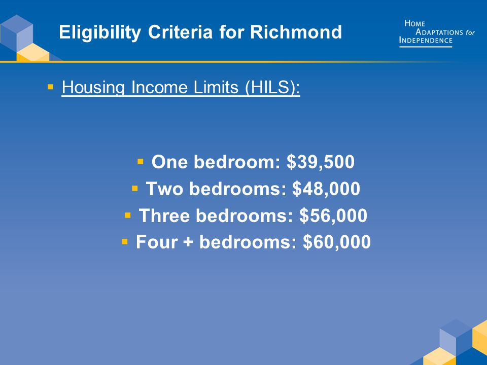 Eligibility Criteria for Richmond  Housing Income Limits (HILS):  One bedroom: $39,500  Two bedrooms: $48,000  Three bedrooms: $56,000  Four + bedrooms: $60,000