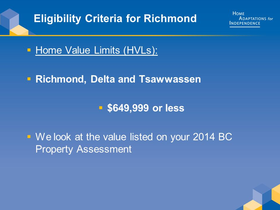 Eligibility Criteria for Richmond  Home Value Limits (HVLs):  Richmond, Delta and Tsawwassen  $649,999 or less  We look at the value listed on your 2014 BC Property Assessment