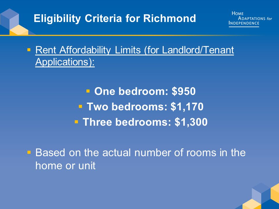 Eligibility Criteria for Richmond  Rent Affordability Limits (for Landlord/Tenant Applications):  One bedroom: $950  Two bedrooms: $1,170  Three bedrooms: $1,300  Based on the actual number of rooms in the home or unit