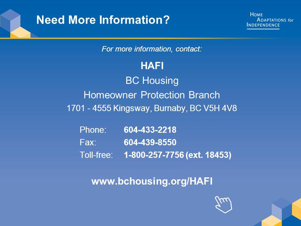 Need More Information? HAFI BC Housing Homeowner Protection Branch 1701 - 4555 Kingsway, Burnaby, BC V5H 4V8 www.bchousing.org/HAFI 604-433-2218 604-4
