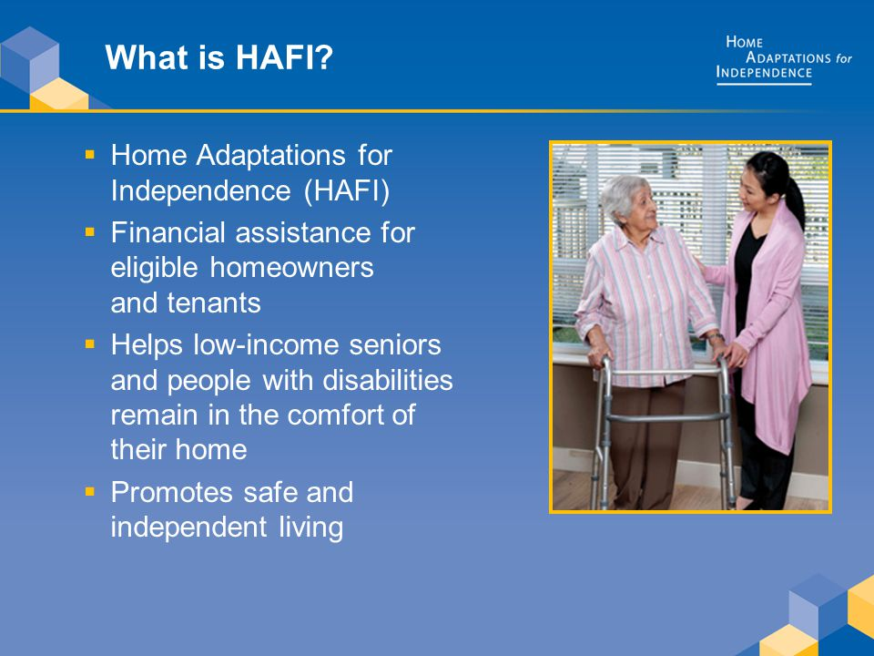 What is HAFI?  Home Adaptations for Independence (HAFI)  Financial assistance for eligible homeowners and tenants  Helps low-income seniors and peo