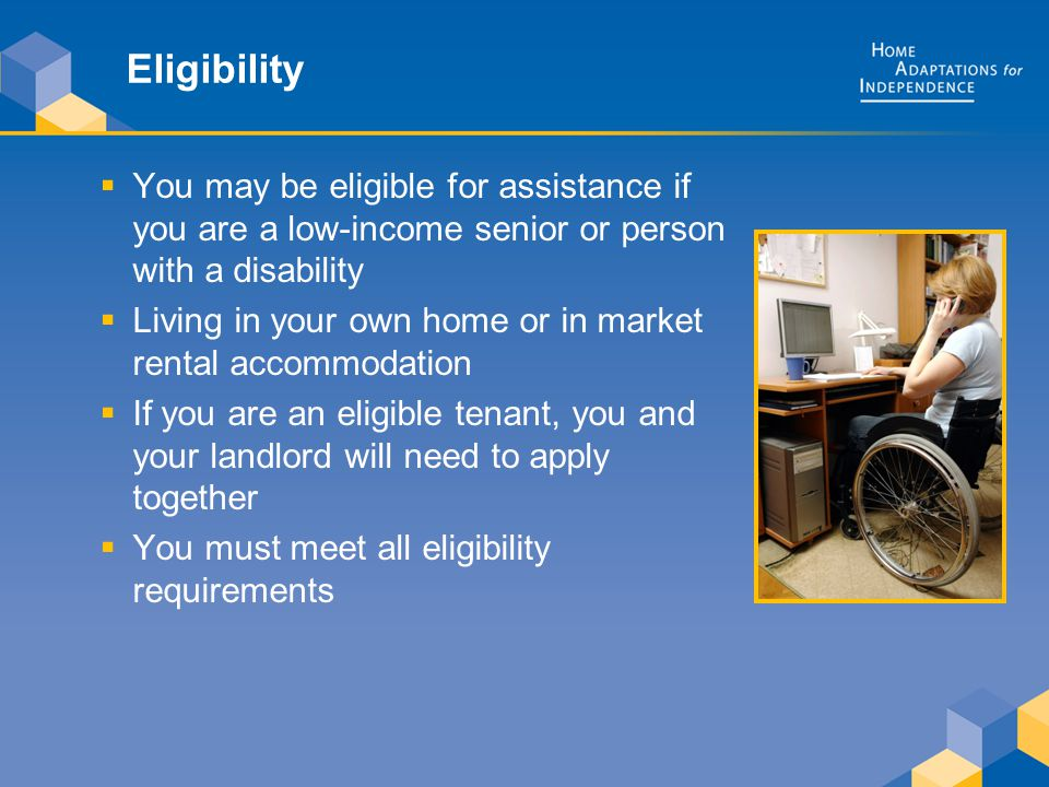Eligibility  You may be eligible for assistance if you are a low-income senior or person with a disability  Living in your own home or in market rental accommodation  If you are an eligible tenant, you and your landlord will need to apply together  You must meet all eligibility requirements