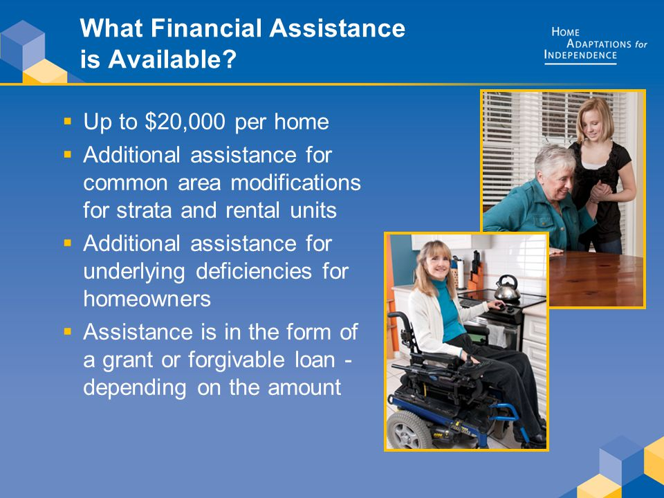 What Financial Assistance is Available?  Up to $20,000 per home  Additional assistance for common area modifications for strata and rental units  A