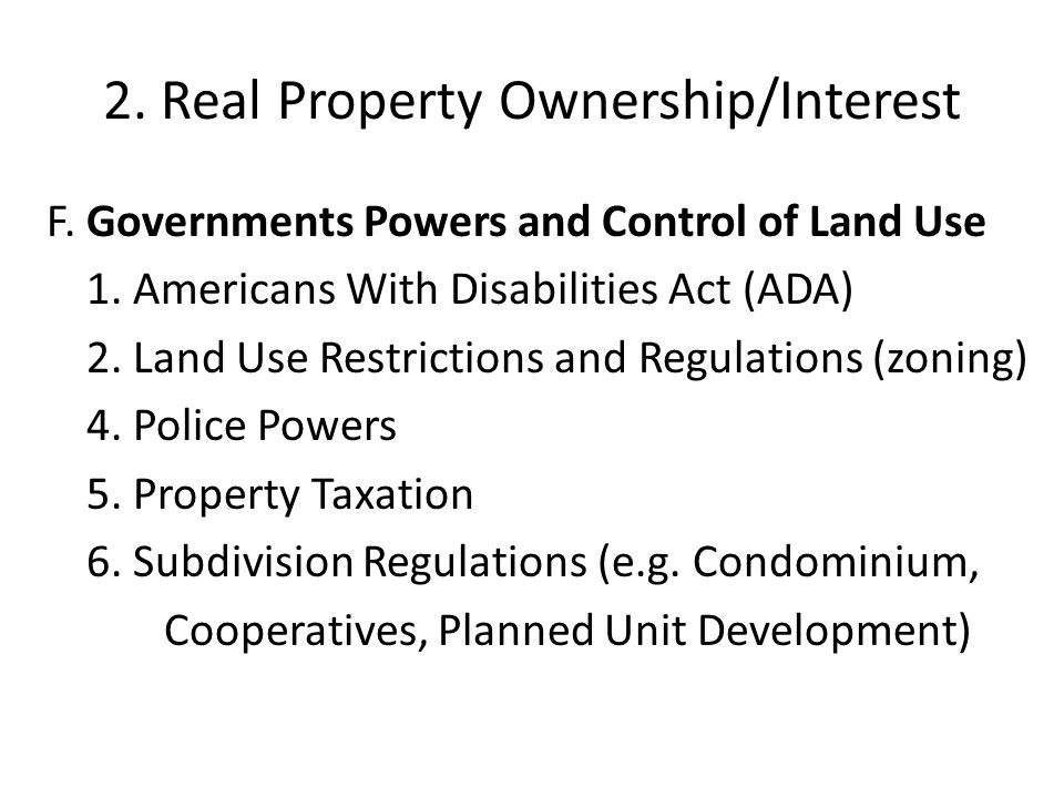 2. Real Property Ownership/Interest F. Governments Powers and Control of Land Use 1. Americans With Disabilities Act (ADA) 2. Land Use Restrictions an