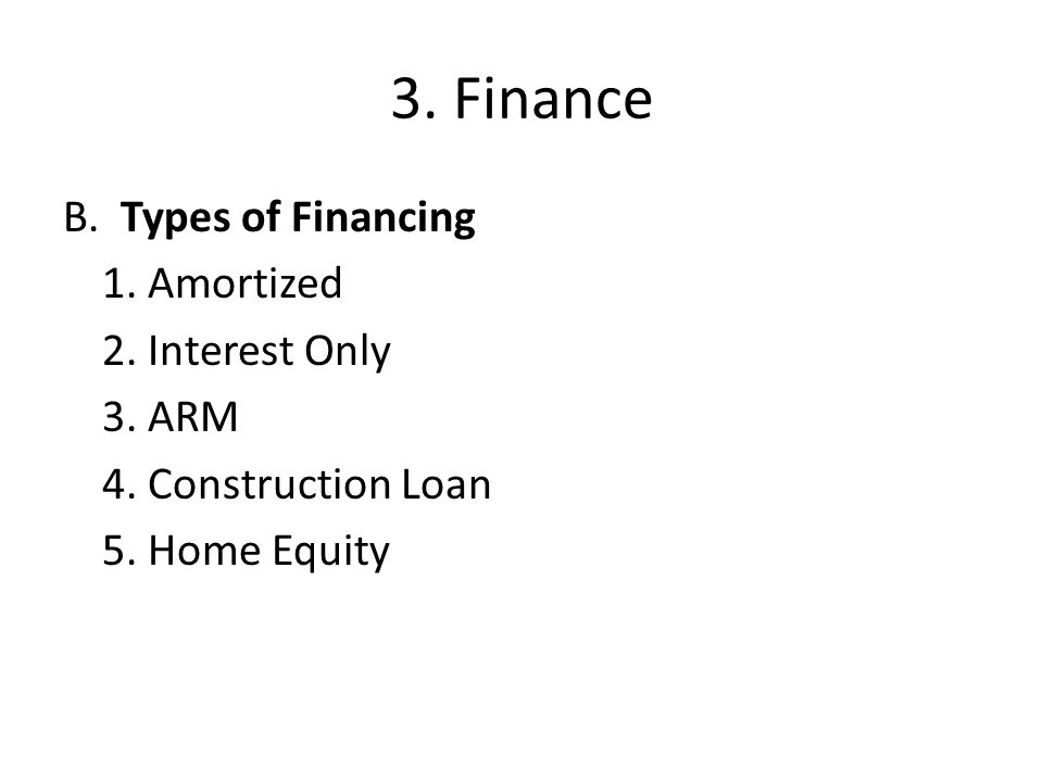3.Finance B. Types of Financing 1. Amortized 2. Interest Only 3.