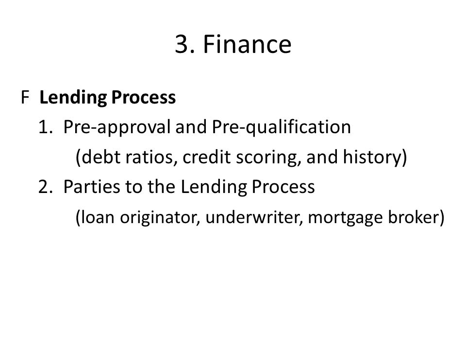3. Finance F Lending Process 1. Pre-approval and Pre-qualification (debt ratios, credit scoring, and history) 2. Parties to the Lending Process (loan