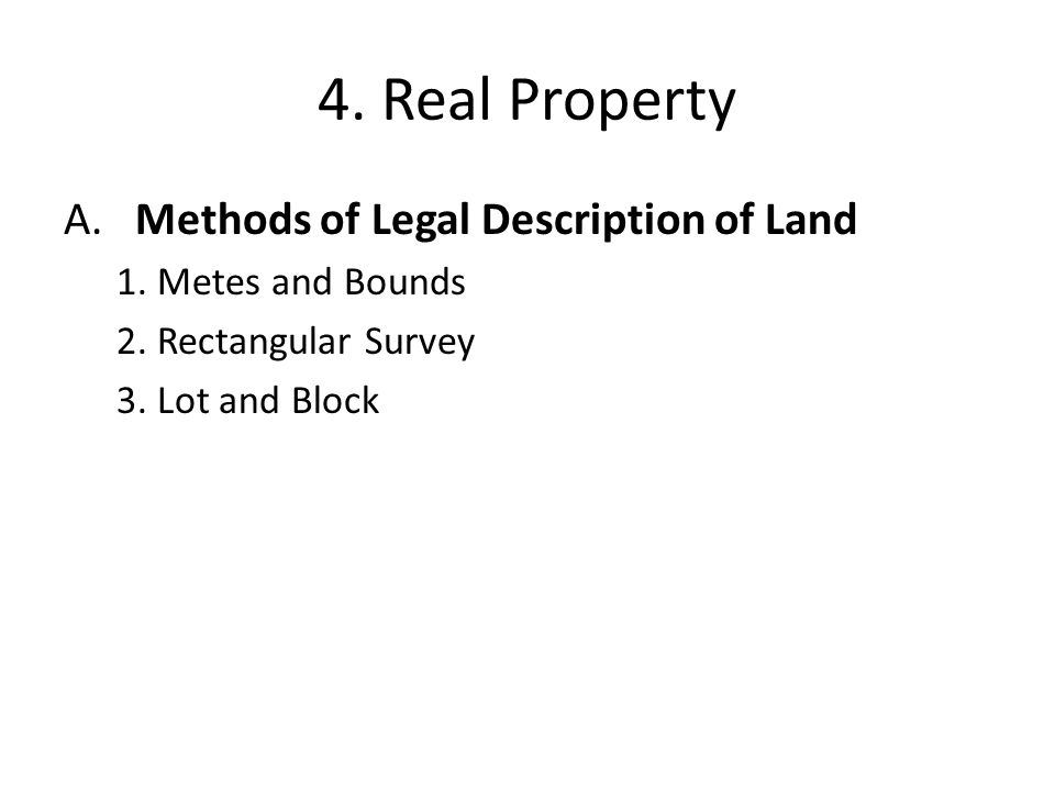 4. Real Property A. Methods of Legal Description of Land 1. Metes and Bounds 2. Rectangular Survey 3. Lot and Block