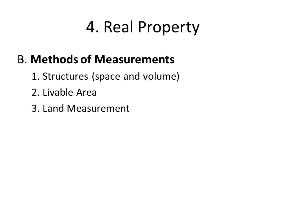 4. Real Property B. Methods of Measurements 1. Structures (space and volume) 2. Livable Area 3. Land Measurement