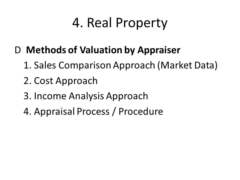 4. Real Property D Methods of Valuation by Appraiser 1. Sales Comparison Approach (Market Data) 2. Cost Approach 3. Income Analysis Approach 4. Apprai