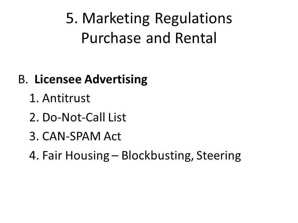 5. Marketing Regulations Purchase and Rental B. Licensee Advertising 1. Antitrust 2. Do-Not-Call List 3. CAN-SPAM Act 4. Fair Housing – Blockbusting,