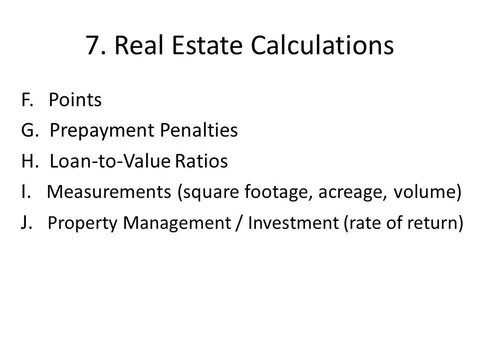 7. Real Estate Calculations F. Points G. Prepayment Penalties H. Loan-to-Value Ratios I. Measurements (square footage, acreage, volume) J. Property Ma