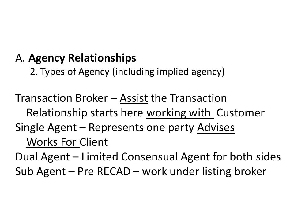 A. Agency Relationships 2. Types of Agency (including implied agency) Transaction Broker – Assist the Transaction Relationship starts here working wit