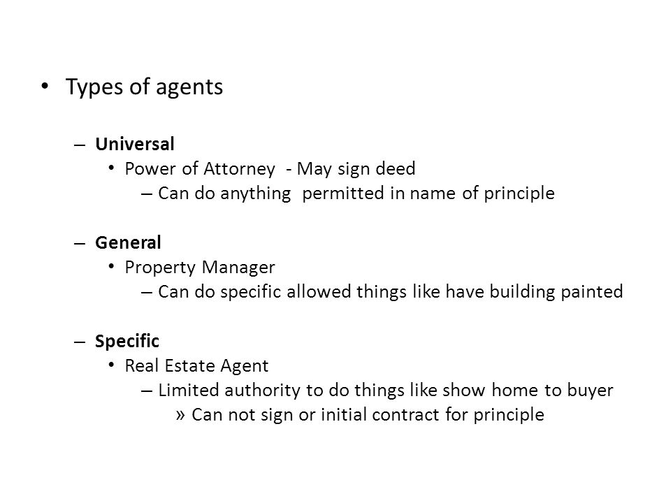 Types of agents – Universal Power of Attorney - May sign deed – Can do anything permitted in name of principle – General Property Manager – Can do spe