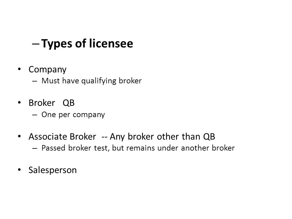 – Types of licensee Company – Must have qualifying broker Broker QB – One per company Associate Broker -- Any broker other than QB – Passed broker test, but remains under another broker Salesperson