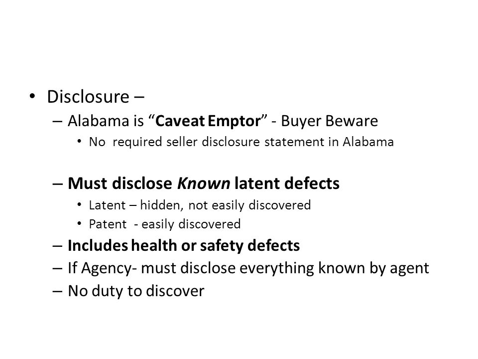 """Disclosure – – Alabama is """"Caveat Emptor"""" - Buyer Beware No required seller disclosure statement in Alabama – Must disclose Known latent defects Laten"""