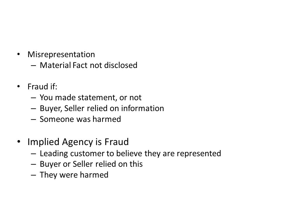 Misrepresentation – Material Fact not disclosed Fraud if: – You made statement, or not – Buyer, Seller relied on information – Someone was harmed Implied Agency is Fraud – Leading customer to believe they are represented – Buyer or Seller relied on this – They were harmed