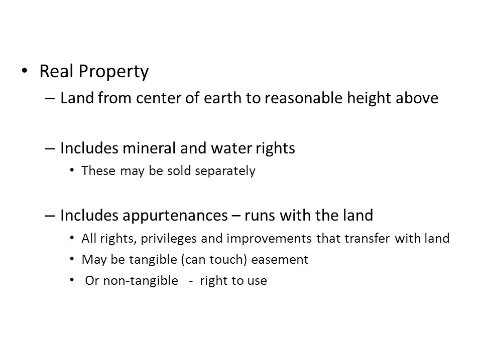 Real Property – Land from center of earth to reasonable height above – Includes mineral and water rights These may be sold separately – Includes appurtenances – runs with the land All rights, privileges and improvements that transfer with land May be tangible (can touch) easement Or non-tangible - right to use