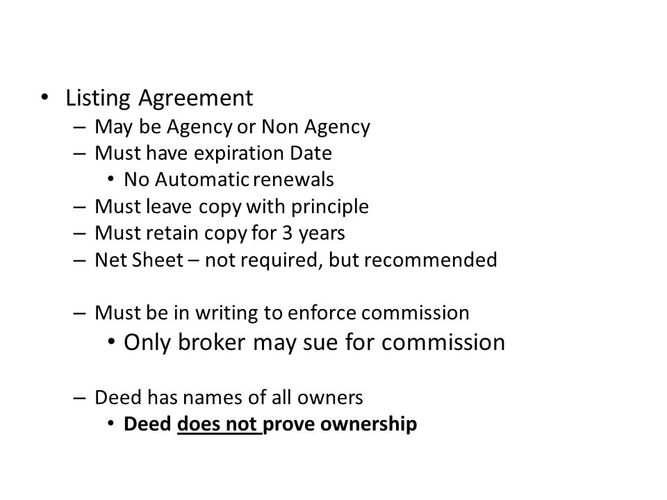 Listing Agreement – May be Agency or Non Agency – Must have expiration Date No Automatic renewals – Must leave copy with principle – Must retain copy for 3 years – Net Sheet – not required, but recommended – Must be in writing to enforce commission Only broker may sue for commission – Deed has names of all owners Deed does not prove ownership