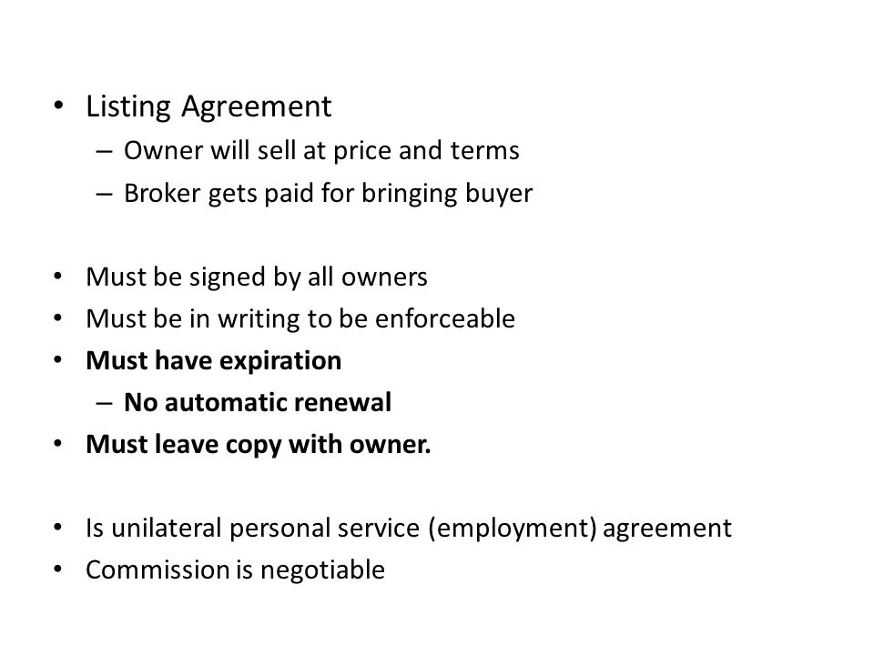 Listing Agreement – Owner will sell at price and terms – Broker gets paid for bringing buyer Must be signed by all owners Must be in writing to be enforceable Must have expiration – No automatic renewal Must leave copy with owner.