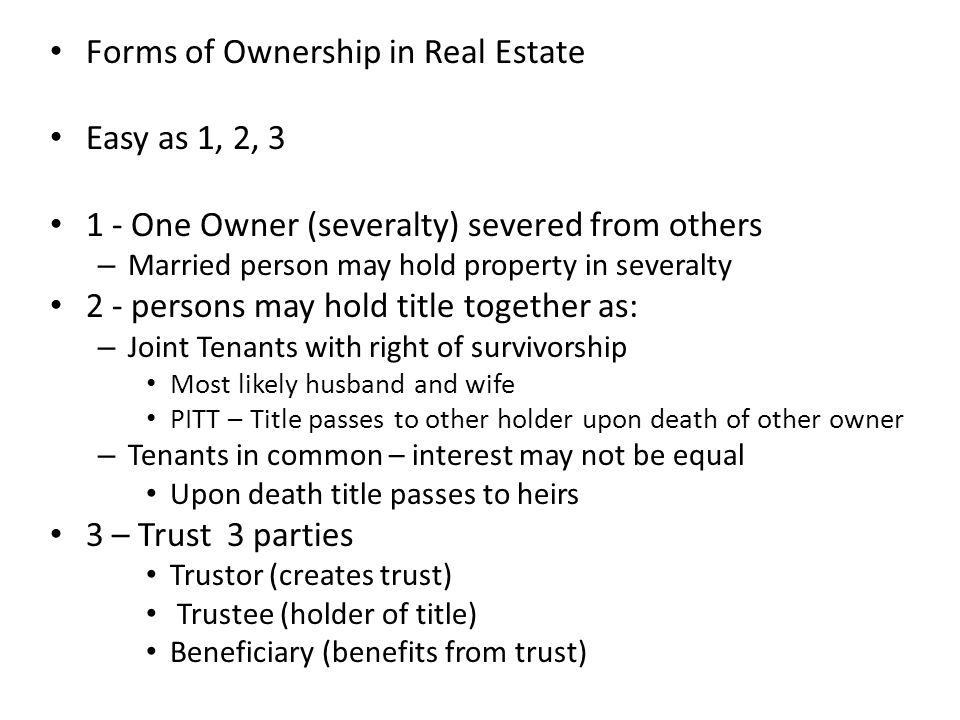 Forms of Ownership in Real Estate Easy as 1, 2, 3 1 - One Owner (severalty) severed from others – Married person may hold property in severalty 2 - pe
