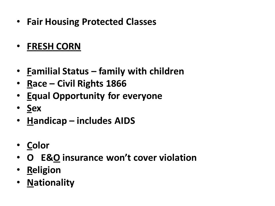 Fair Housing Protected Classes FRESH CORN Familial Status – family with children Race – Civil Rights 1866 Equal Opportunity for everyone Sex Handicap – includes AIDS Color O E&O insurance won't cover violation Religion Nationality