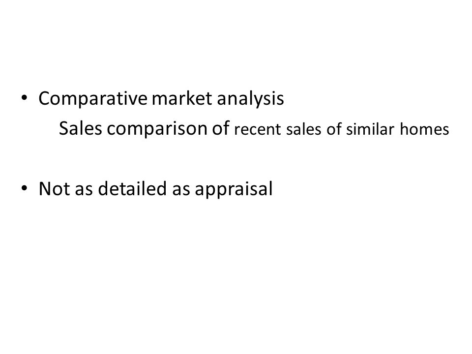 Comparative market analysis Sales comparison of recent sales of similar homes Not as detailed as appraisal
