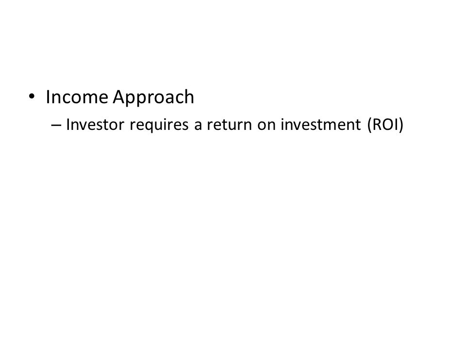 Income Approach – Investor requires a return on investment (ROI)
