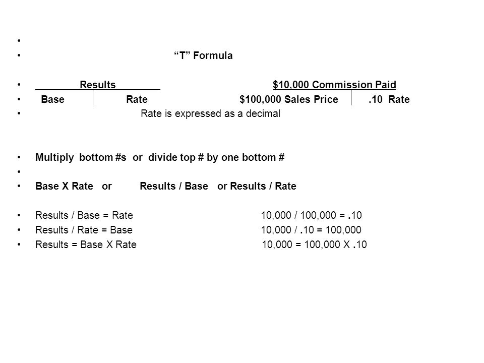 T Formula ________Results________ $10,000 Commission Paid Base Rate $100,000 Sales Price.10 Rate Rate is expressed as a decimal Multiply bottom #s or divide top # by one bottom # Base X Rate or Results / Base or Results / Rate Results / Base = Rate 10,000 / 100,000 =.10 Results / Rate = Base 10,000 /.10 = 100,000 Results = Base X Rate 10,000 = 100,000 X.10